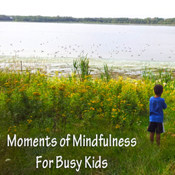 Moments of mindfulness for busy kids