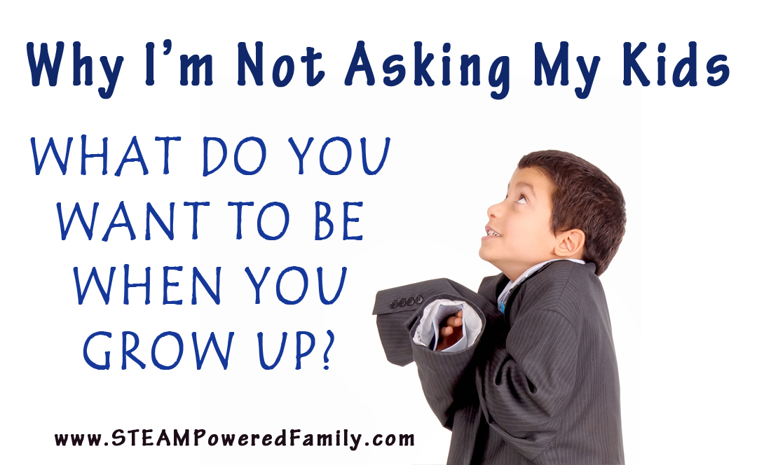 Why I'm not asking my kids - What do you want to be when you grow up? - anymore.