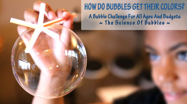 How Do Bubbles Get Their Colors? A Bubble Challenge For All Ages And Budgets. A great way to learn some of the science behind this childhood favorite, the science of bubbles!