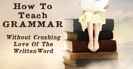 How To Teach Grammar Without Crushing Love Of The Written Word