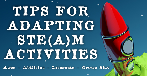 Tips For Adapting STEM and STEAM Activities ~ Ages, Interests, Ability, Group Size