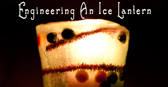 Engineering A Christmas Ice Lantern - Holiday STEM activity
