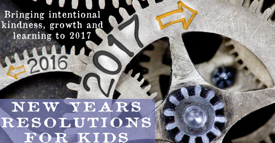 New Years Resolutions for Kids – Bringing intentional kindness, growth and learning to 2017