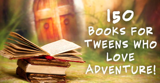 150 Books For Tweens Who Embrace Adventure And Excitement!