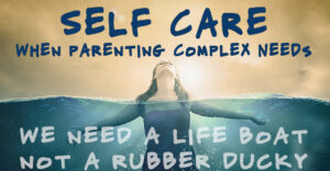 Self Care When Parenting Complex Needs - We need a lifeboat not a rubber ducky